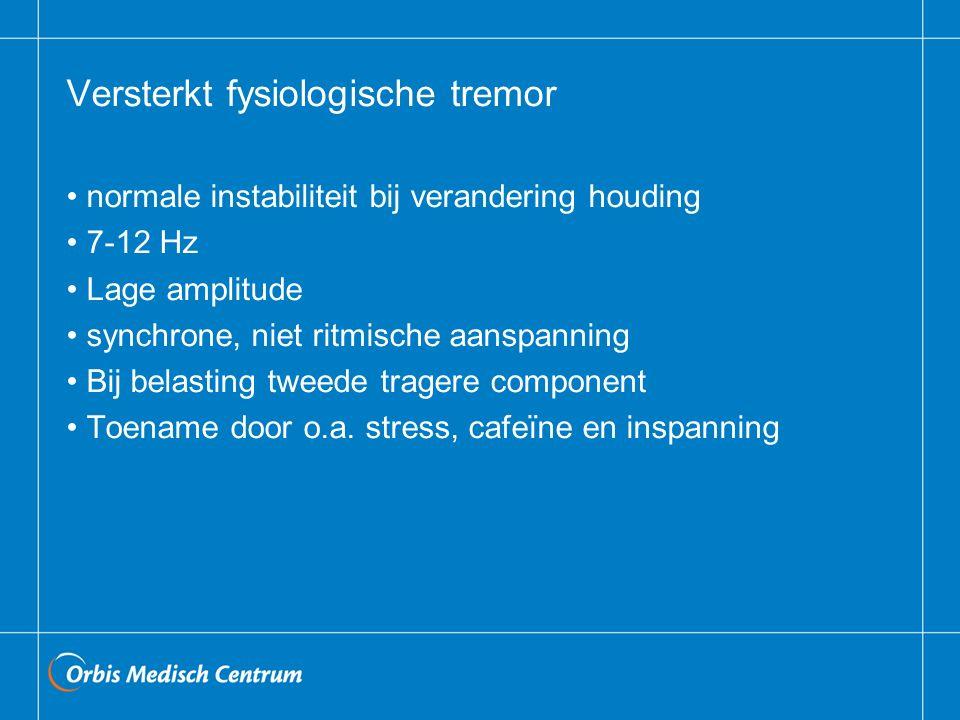 Versterkt fysiologische tremor normale instabiliteit bij verandering houding 7-12 Hz Lage amplitude synchrone, niet ritmische aanspanning Bij belasting tweede tragere component Toename door o.a.