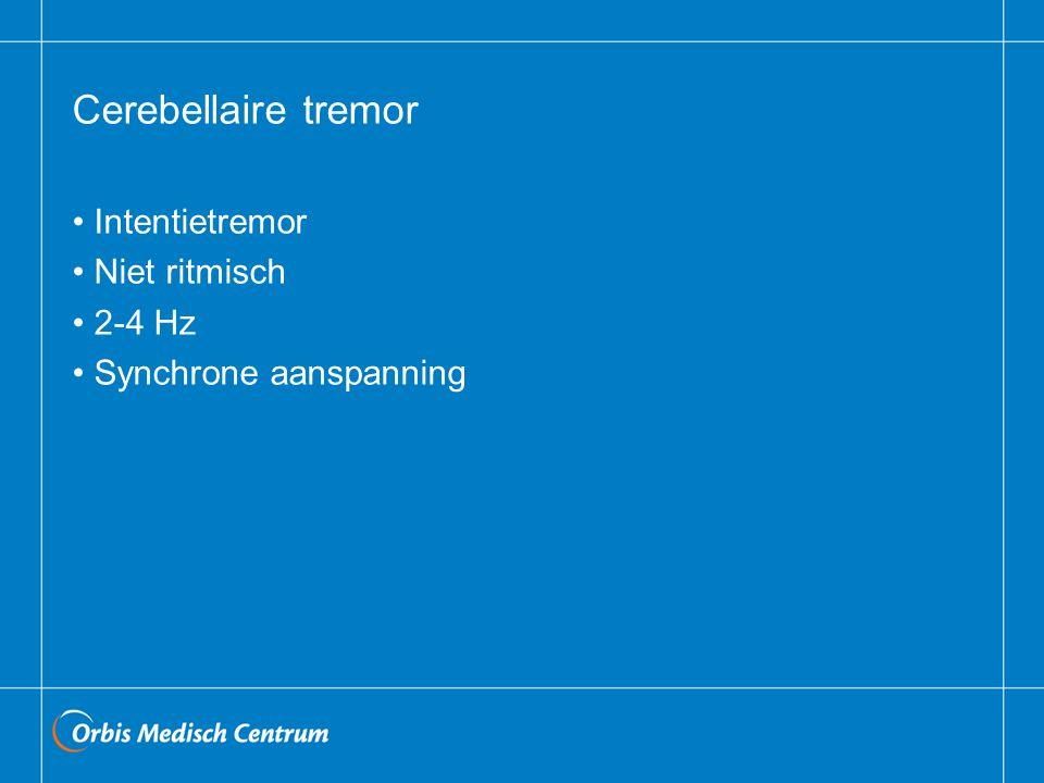 Cerebellaire tremor Intentietremor Niet ritmisch 2-4 Hz Synchrone aanspanning