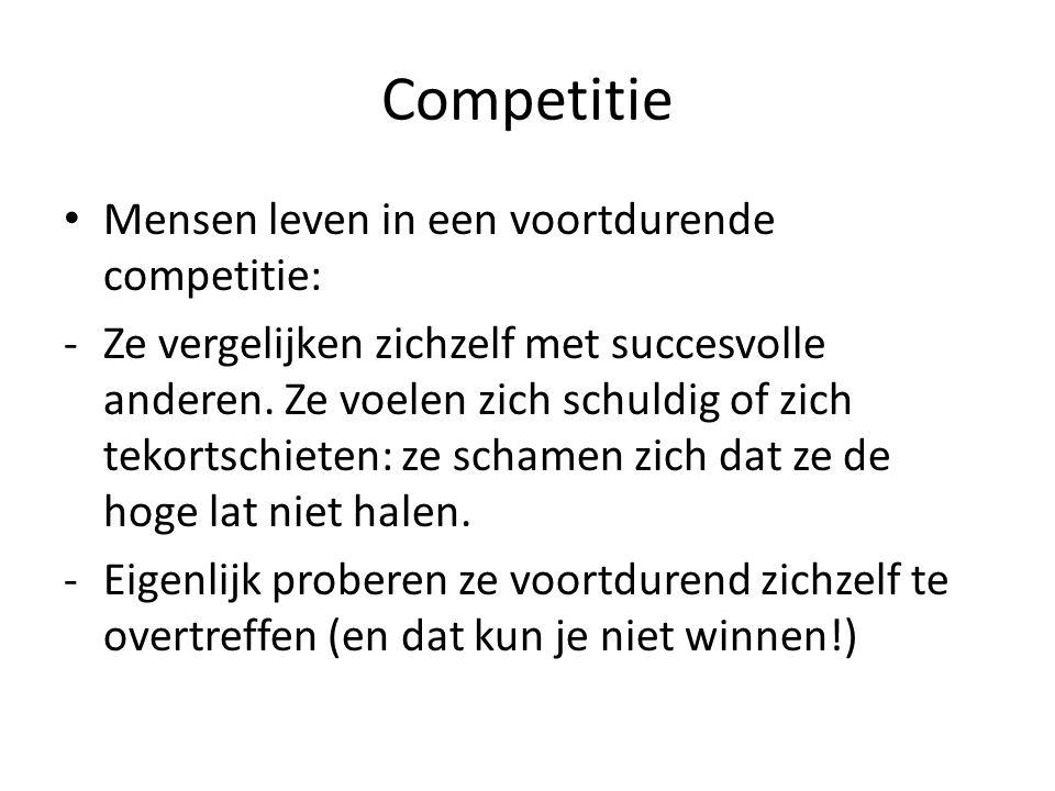 Competitie Mensen leven in een voortdurende competitie: -Ze vergelijken zichzelf met succesvolle anderen. Ze voelen zich schuldig of zich tekortschiet