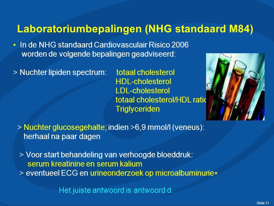 Slide 11 Laboratoriumbepalingen (NHG standaard M84) In de NHG standaard Cardiovasculair Risico 2006 worden de volgende bepalingen geadviseerd: > Nuchter lipiden spectrum: totaal cholesterol HDL-cholesterol LDL-cholesterol totaal cholesterol/HDL ratio Triglyceriden > Nuchter glucosegehalte; indien >6,9 mmol/l (veneus): herhaal na paar dagen > Voor start behandeling van verhoogde bloeddruk: serum kreatinine en serum kalium > eventueel ECG en urineonderzoek op microalbuminurie  Het juiste antwoord is antwoord d.
