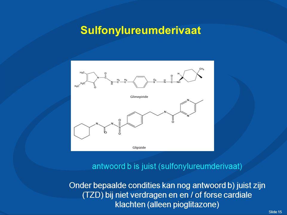 Slide 15 Sulfonylureumderivaat antwoord b is juist (sulfonylureumderivaat) Onder bepaalde condities kan nog antwoord b) juist zijn (TZD) bij niet verdragen en en / of forse cardiale klachten (alleen pioglitazone)