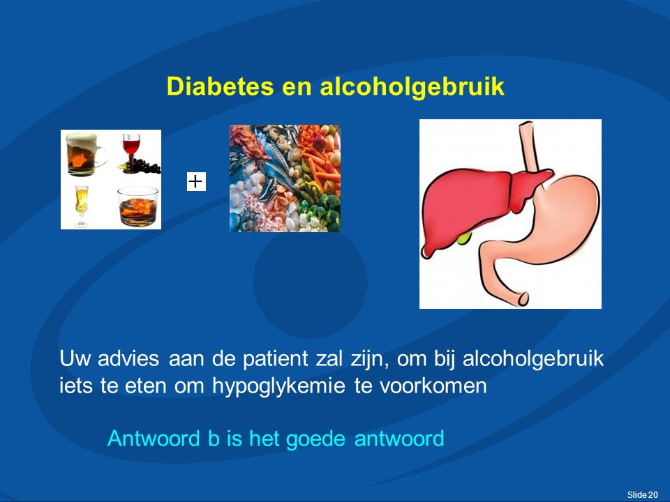 Slide 20 Diabetes en alcoholgebruik Uw advies aan de patient zal zijn, om bij alcoholgebruik iets te eten om hypoglykemie te voorkomen Antwoord b is het goede antwoord