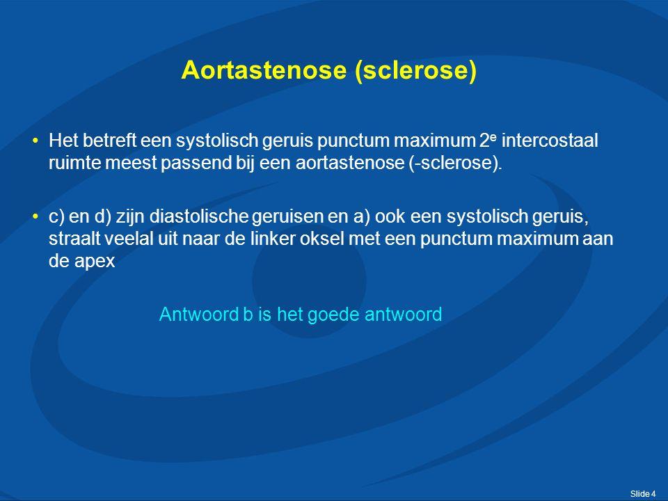Slide 4 Aortastenose (sclerose) Het betreft een systolisch geruis punctum maximum 2 e intercostaal ruimte meest passend bij een aortastenose (-sclerose).