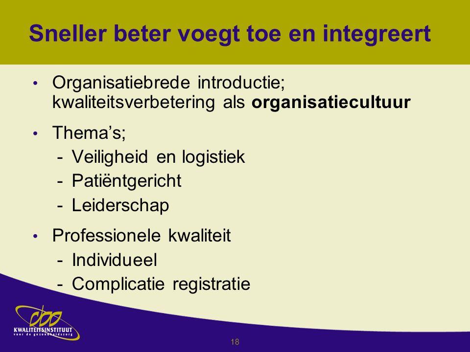 18 Sneller beter voegt toe en integreert Organisatiebrede introductie; kwaliteitsverbetering als organisatiecultuur Thema's; -Veiligheid en logistiek -Patiëntgericht -Leiderschap Professionele kwaliteit -Individueel -Complicatie registratie