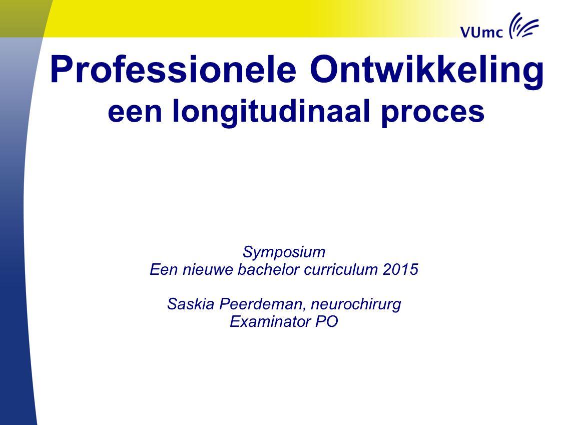 Professionele Ontwikkeling een longitudinaal proces Symposium Een nieuwe bachelor curriculum 2015 Saskia Peerdeman, neurochirurg Examinator PO