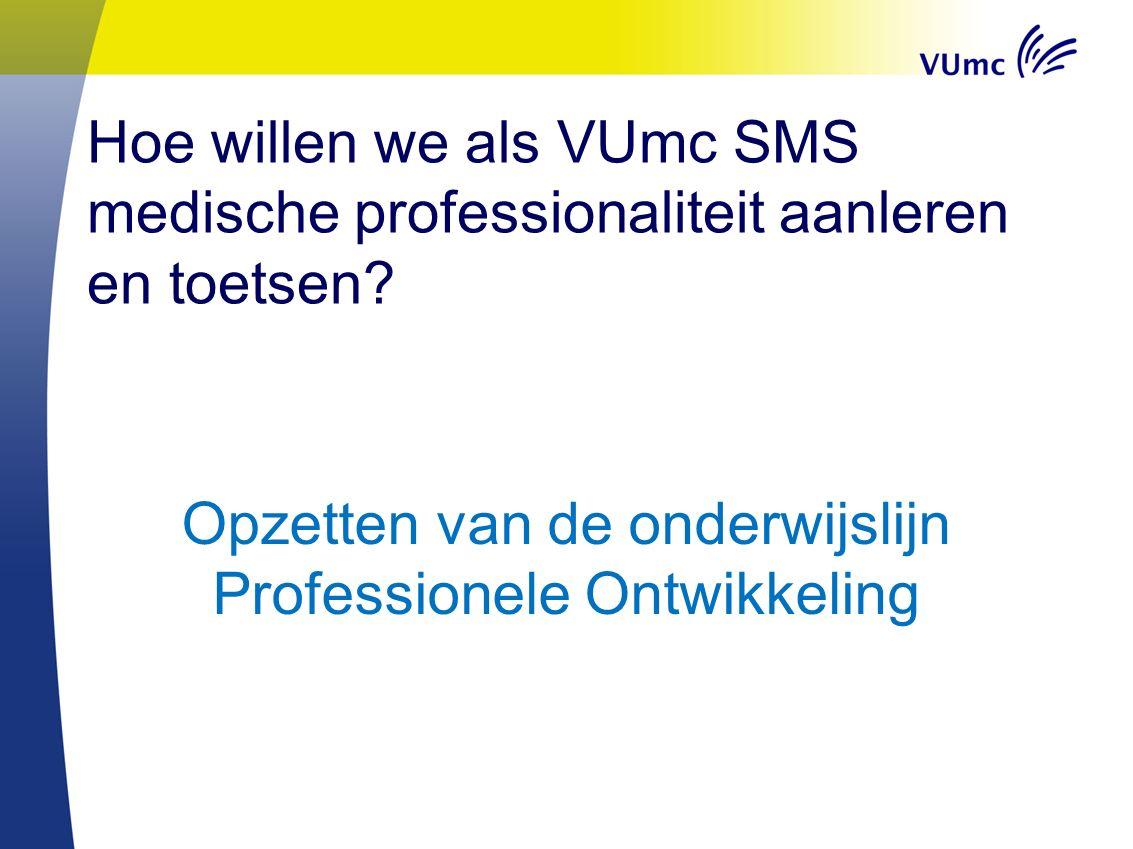 Hoe willen we als VUmc SMS medische professionaliteit aanleren en toetsen? Opzetten van de onderwijslijn Professionele Ontwikkeling
