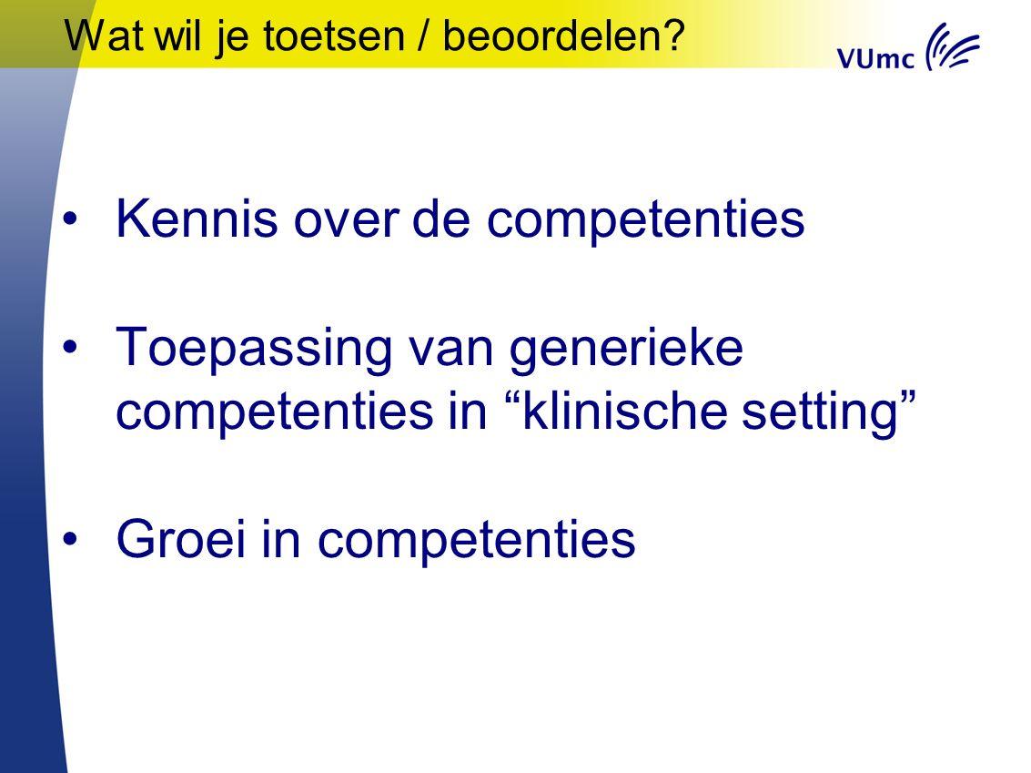 """Wat wil je toetsen / beoordelen? Kennis over de competenties Toepassing van generieke competenties in """"klinische setting"""" Groei in competenties"""
