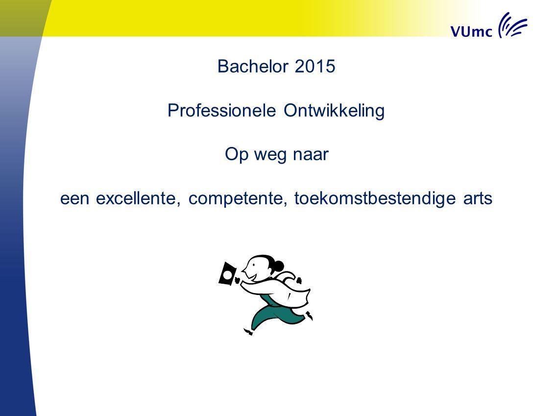 Bachelor 2015 Professionele Ontwikkeling Op weg naar een excellente, competente, toekomstbestendige arts