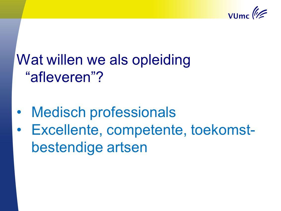 """Wat willen we als opleiding """"afleveren""""? Medisch professionals Excellente, competente, toekomst- bestendige artsen"""