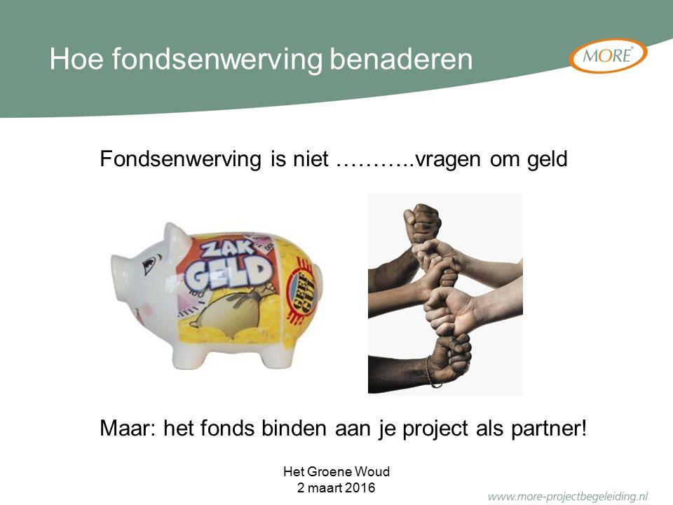 Hoe fondsenwerving benaderen Het Groene Woud 2 maart 2016 Fondsenwerving is niet ………..vragen om geld Maar: het fonds binden aan je project als partner