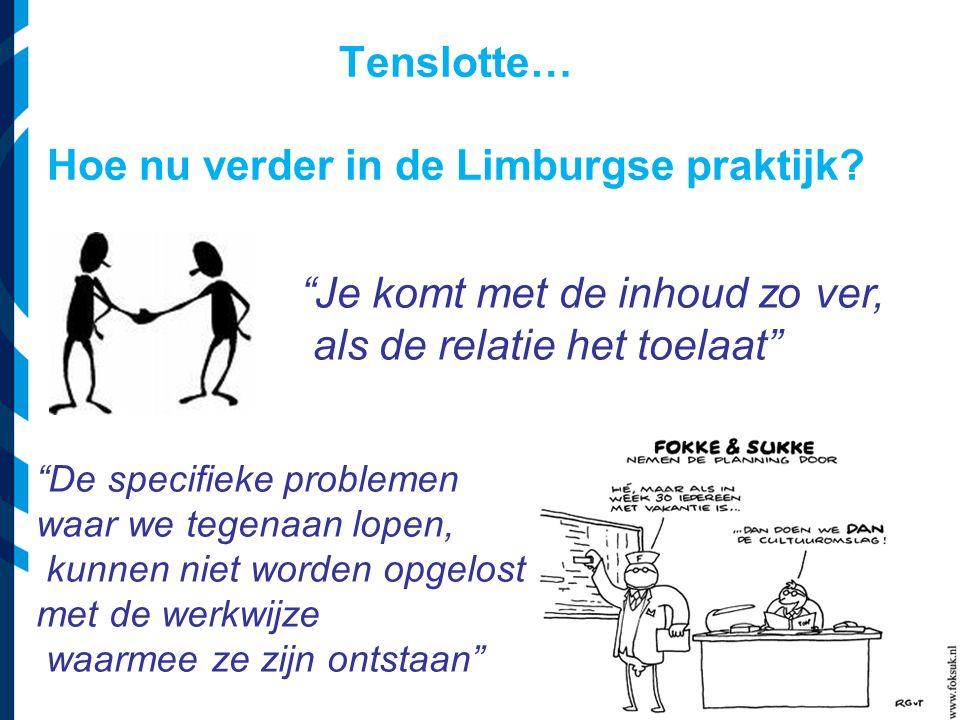 Je komt met de inhoud zo ver, als de relatie het toelaat De specifieke problemen waar we tegenaan lopen, kunnen niet worden opgelost met de werkwijze waarmee ze zijn ontstaan Tenslotte… Hoe nu verder in de Limburgse praktijk?