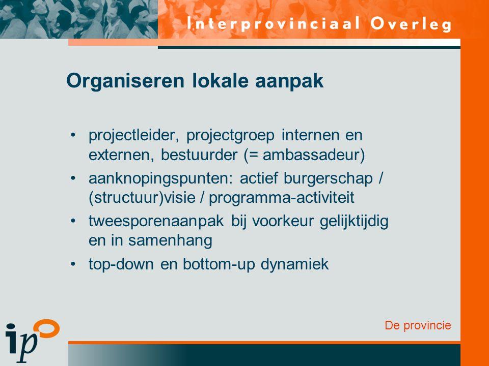 De provincie Organiseren lokale aanpak projectleider, projectgroep internen en externen, bestuurder (= ambassadeur) aanknopingspunten: actief burgersc