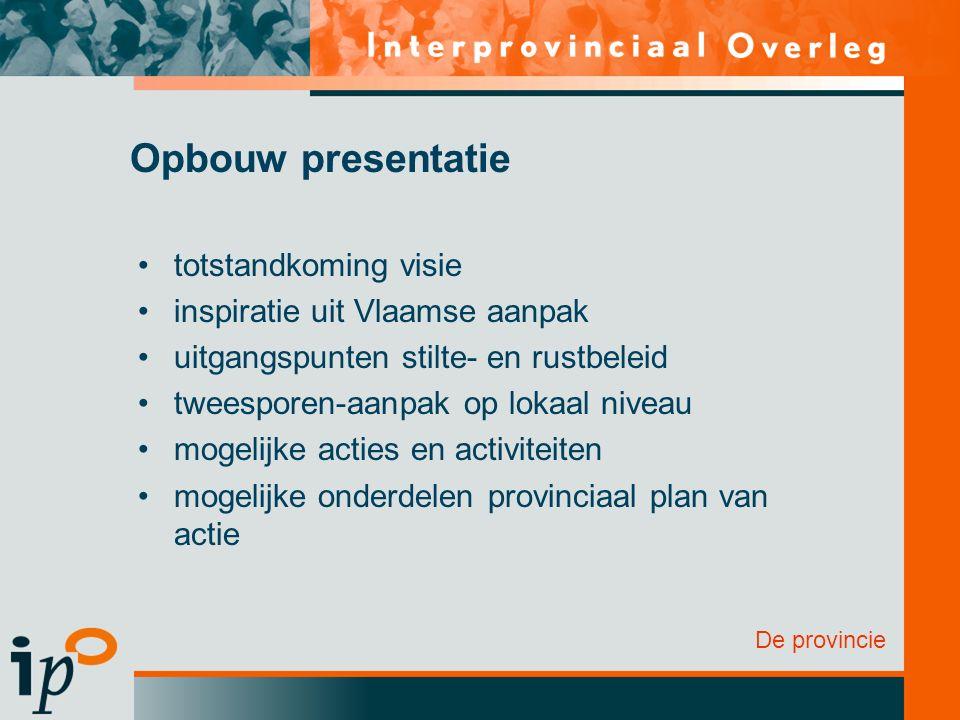 Opbouw presentatie totstandkoming visie inspiratie uit Vlaamse aanpak uitgangspunten stilte- en rustbeleid tweesporen-aanpak op lokaal niveau mogelijke acties en activiteiten mogelijke onderdelen provinciaal plan van actie