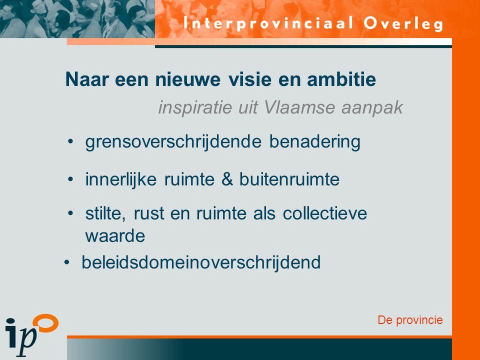 De provincie Naar een nieuwe visie en ambitie grensoverschrijdende benadering innerlijke ruimte & buitenruimte stilte, rust en ruimte als collectieve waarde beleidsdomeinoverschrijdend inspiratie uit Vlaamse aanpak