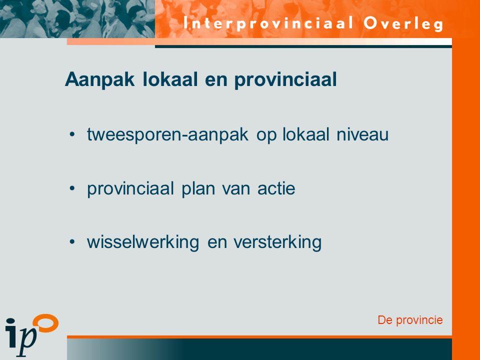 De provincie Aanpak lokaal en provinciaal tweesporen-aanpak op lokaal niveau provinciaal plan van actie wisselwerking en versterking