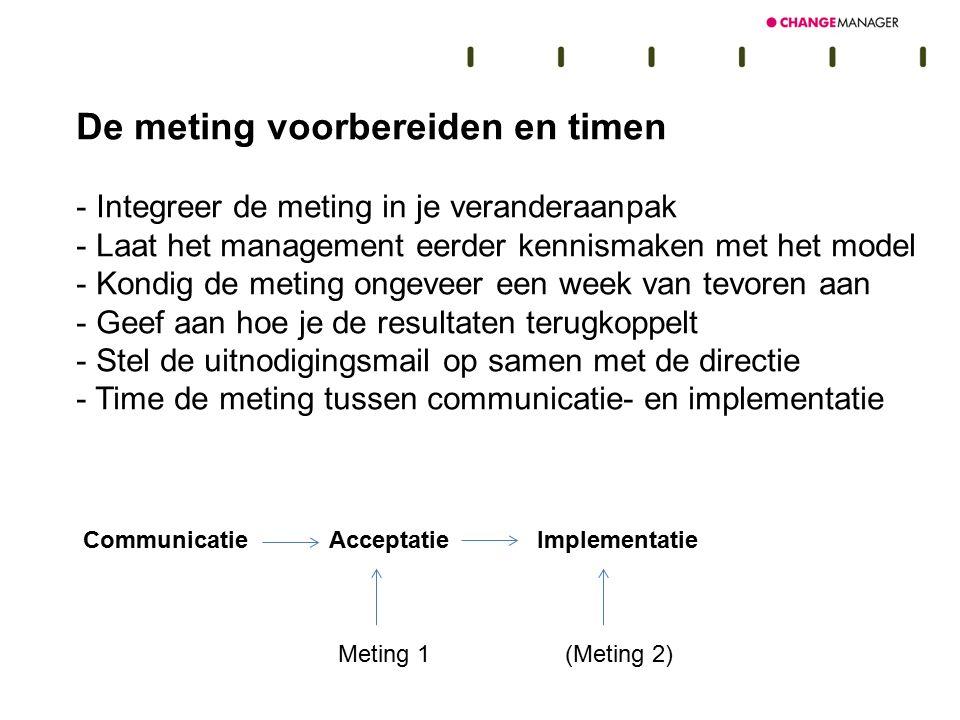 De meting voorbereiden en timen - Integreer de meting in je veranderaanpak - Laat het management eerder kennismaken met het model - Kondig de meting o