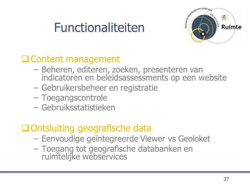 Functionaliteiten  Content management –Beheren, editeren, zoeken, presenteren van indicatoren en beleidsassessments op een website –Gebruikersbeheer en registratie –Toegangscontrole –Gebruiksstatistieken  Ontsluiting geografische data –Eenvoudige geïntegreerde Viewer vs Geoloket –Toegang tot geografische databanken en ruimtelijke webservices 37