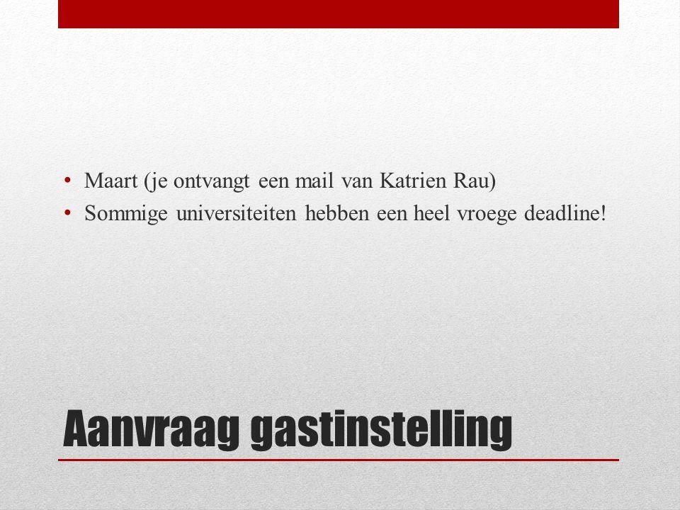 Aanvraag gastinstelling Maart (je ontvangt een mail van Katrien Rau) Sommige universiteiten hebben een heel vroege deadline!