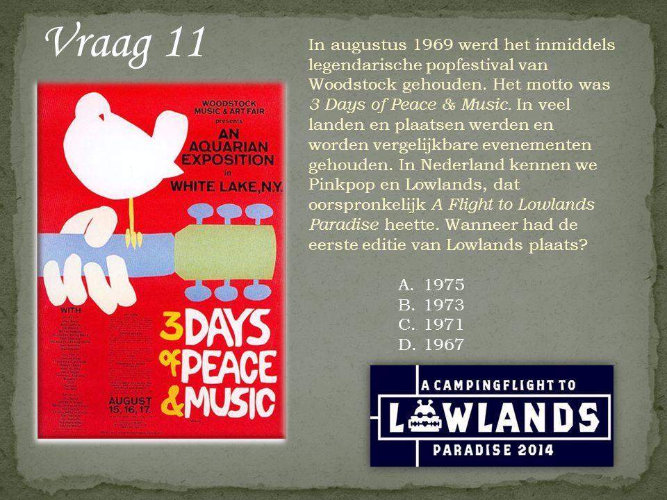 Vraag 11 A.1975 B.1973 C.1971 D.1967 In augustus 1969 werd het inmiddels legendarische popfestival van Woodstock gehouden. Het motto was 3 Days of Pea