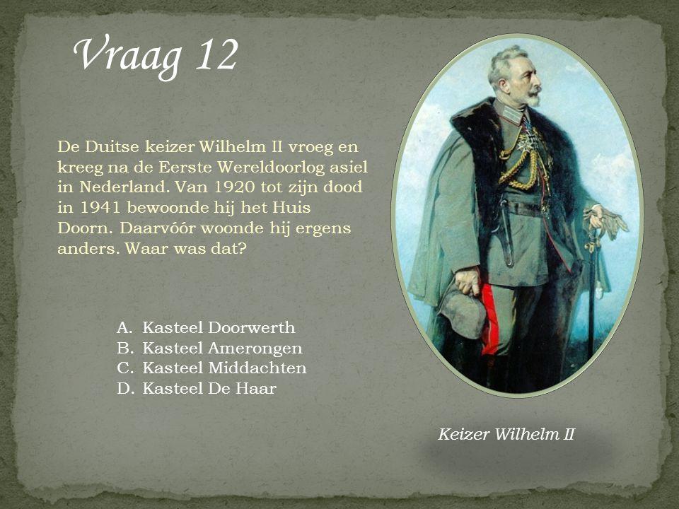 Vraag 12 A.Kasteel Doorwerth B.Kasteel Amerongen C.Kasteel Middachten D.Kasteel De Haar De Duitse keizer Wilhelm II vroeg en kreeg na de Eerste Wereld
