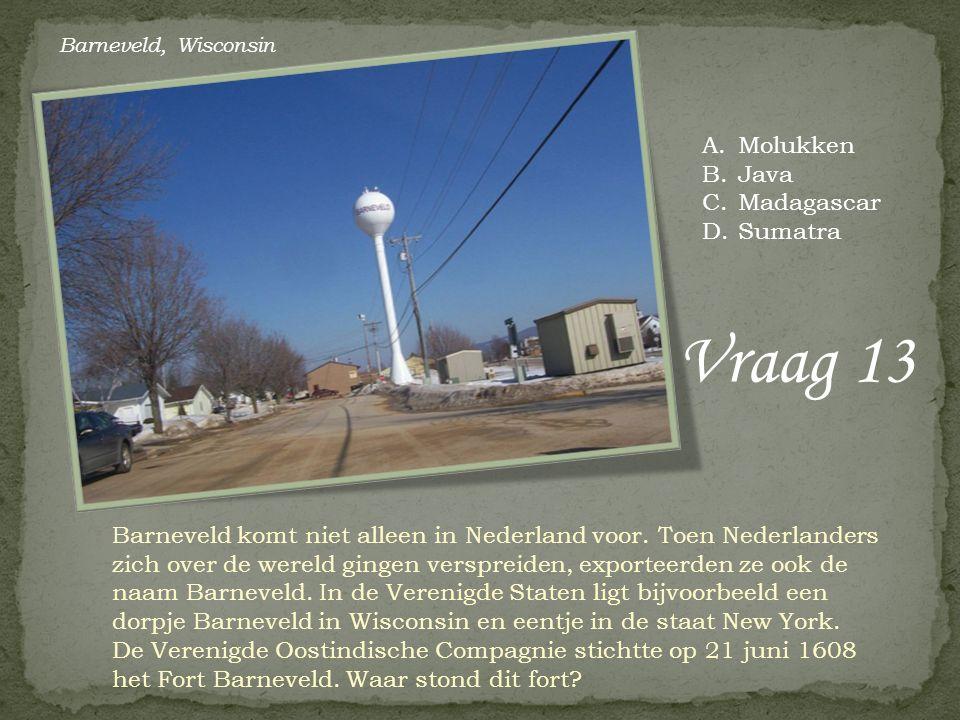 Vraag 13 A.Molukken B.Java C.Madagascar D.Sumatra Barneveld komt niet alleen in Nederland voor. Toen Nederlanders zich over de wereld gingen verspreid