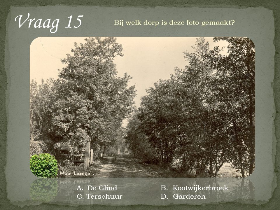 Vraag 15 Bij welk dorp is deze foto gemaakt A.De GlindB. Kootwijkerbroek C. TerschuurD. Garderen
