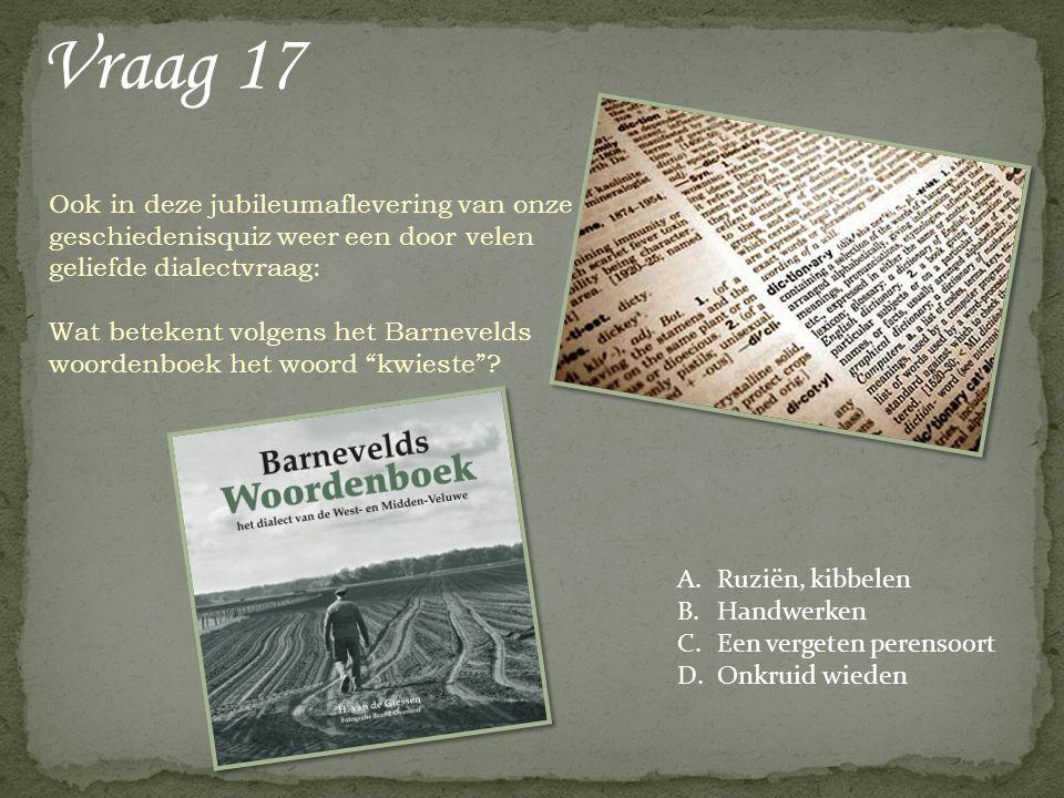 Vraag 17 Ook in deze jubileumaflevering van onze geschiedenisquiz weer een door velen geliefde dialectvraag: Wat betekent volgens het Barnevelds woordenboek het woord kwieste .