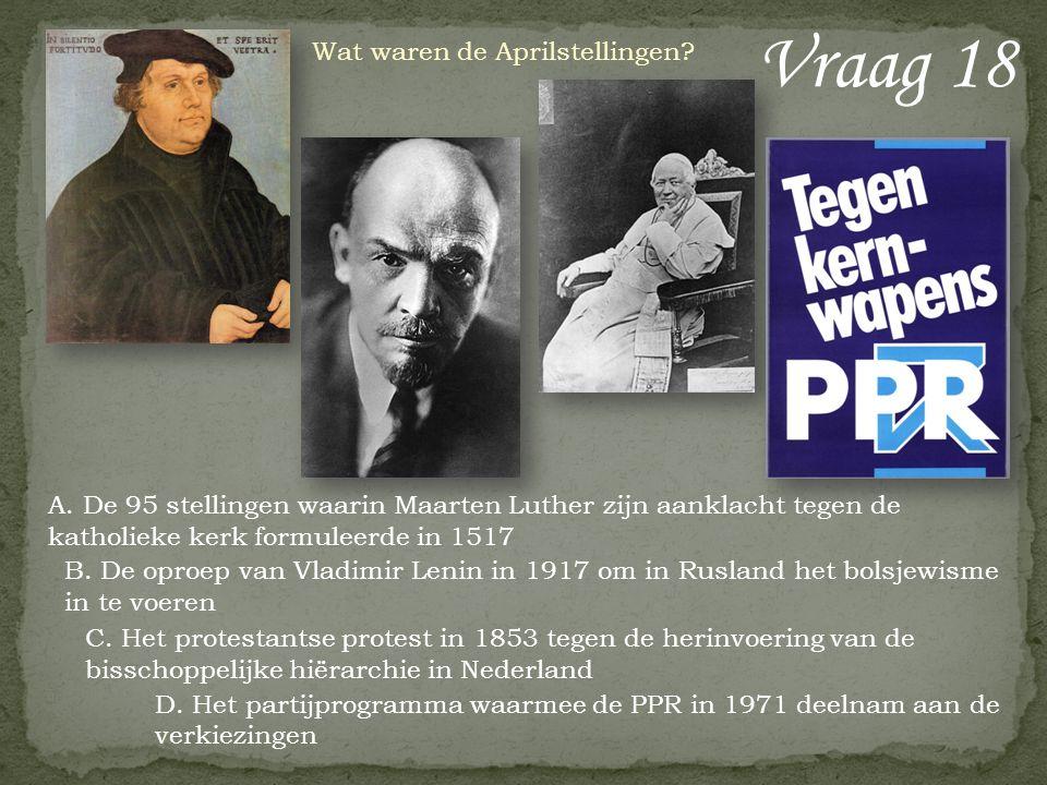 Vraag 18 Wat waren de Aprilstellingen? A. De 95 stellingen waarin Maarten Luther zijn aanklacht tegen de katholieke kerk formuleerde in 1517 B. De opr