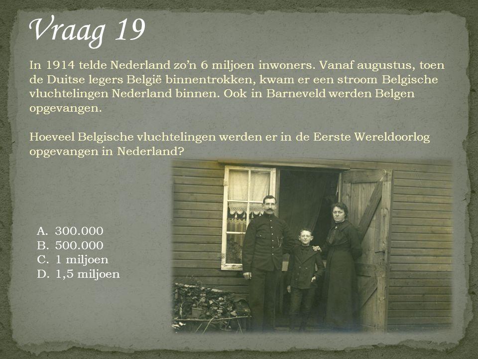 Vraag 19 A.300.000 B.500.000 C.1 miljoen D.1,5 miljoen In 1914 telde Nederland zo'n 6 miljoen inwoners. Vanaf augustus, toen de Duitse legers België b