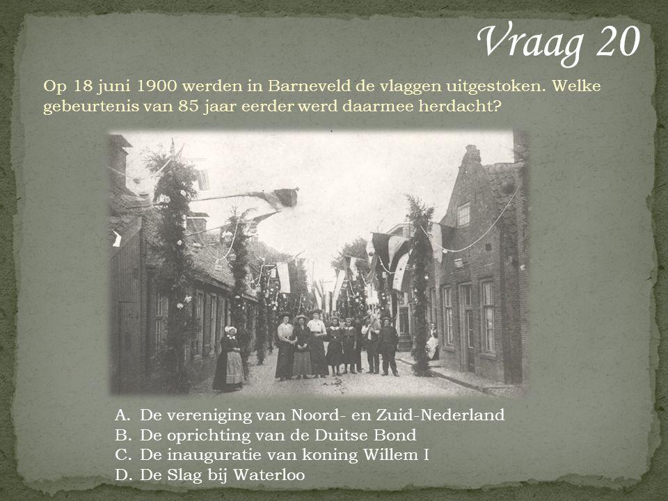 Vraag 20 Op 18 juni 1900 werden in Barneveld de vlaggen uitgestoken. Welke gebeurtenis van 85 jaar eerder werd daarmee herdacht? A.De vereniging van N