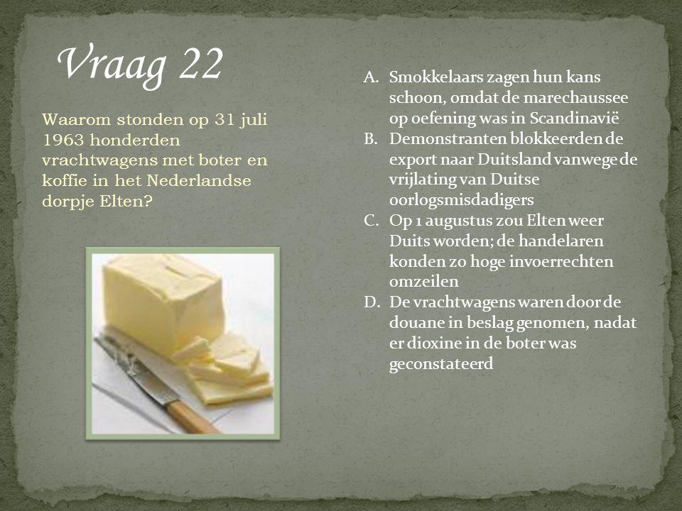 Vraag 22 Waarom stonden op 31 juli 1963 honderden vrachtwagens met boter en koffie in het Nederlandse dorpje Elten? A.Smokkelaars zagen hun kans schoo