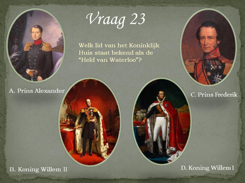 """Welk lid van het Koninklijk Huis staat bekend als de """"Held van Waterloo""""? Vraag 23 A. Prins Alexander B. Koning Willem II C. Prins Frederik D. Koning"""