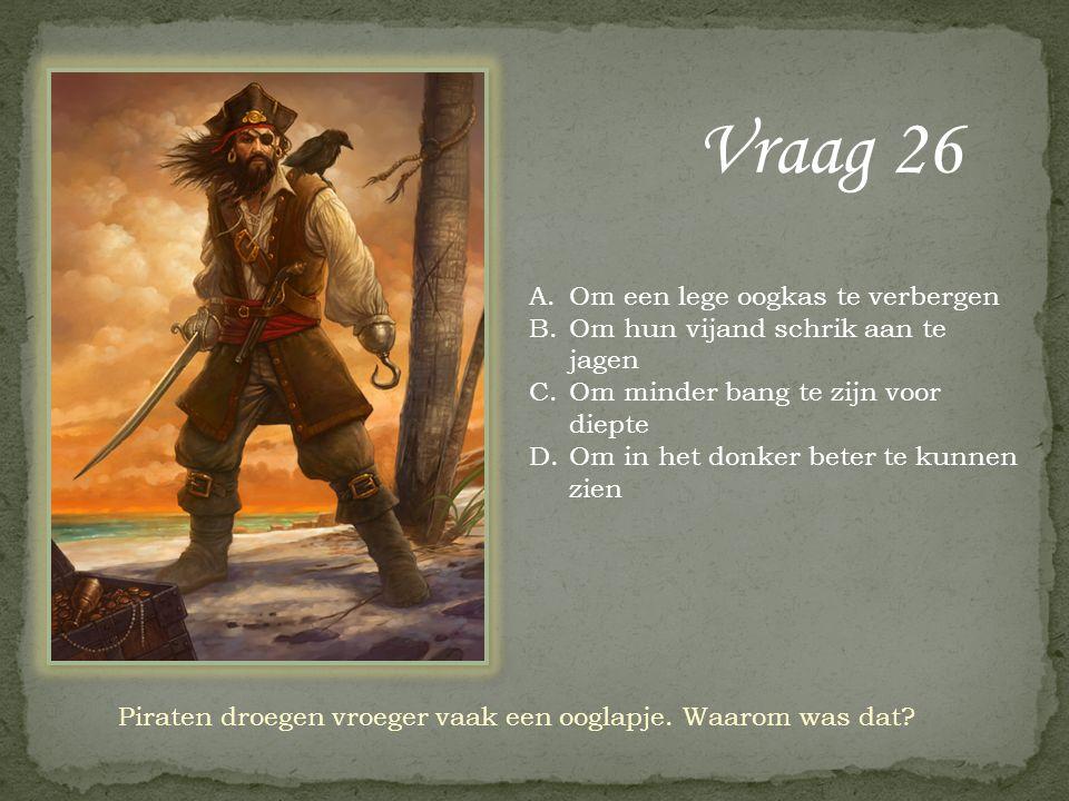 Vraag 26 Piraten droegen vroeger vaak een ooglapje. Waarom was dat? A.Om een lege oogkas te verbergen B.Om hun vijand schrik aan te jagen C.Om minder