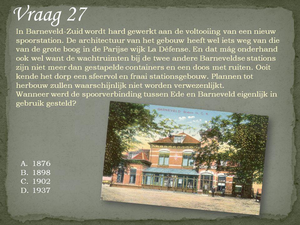 Vraag 27 A.1876 B.1898 C.1902 D.1937 In Barneveld-Zuid wordt hard gewerkt aan de voltooiing van een nieuw spoorstation. De architectuur van het gebouw