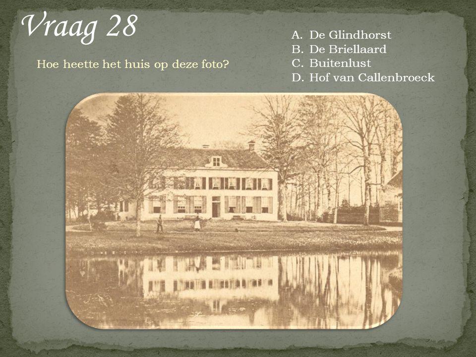 Vraag 28 Hoe heette het huis op deze foto? A.De Glindhorst B.De Briellaard C.Buitenlust D.Hof van Callenbroeck