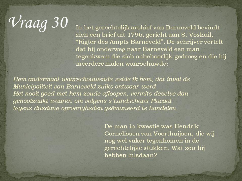 """Vraag 30 In het gerechtelijk archief van Barneveld bevindt zich een brief uit 1796, gericht aan S. Voskuil, """"Rigter des Ampts Barneveld"""". De schrijver"""