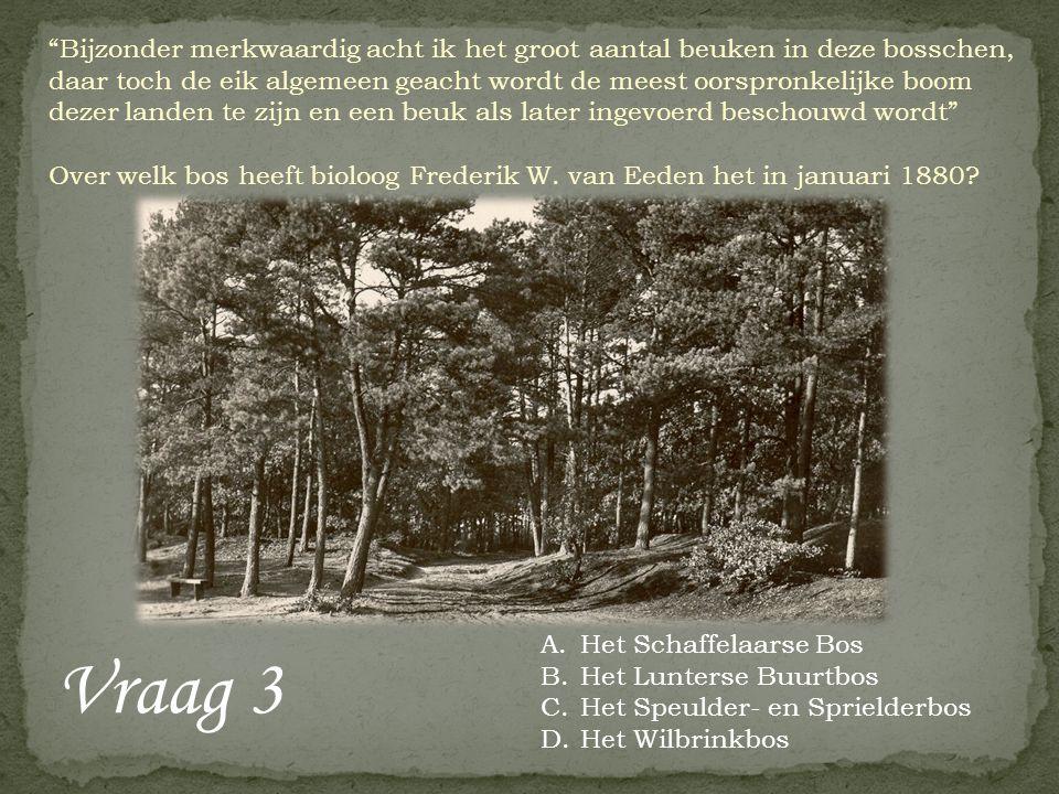 Vraag 3 Bijzonder merkwaardig acht ik het groot aantal beuken in deze bosschen, daar toch de eik algemeen geacht wordt de meest oorspronkelijke boom dezer landen te zijn en een beuk als later ingevoerd beschouwd wordt Over welk bos heeft bioloog Frederik W.