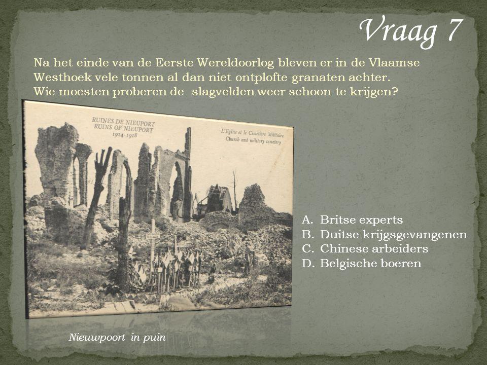 Vraag 7 A.Britse experts B.Duitse krijgsgevangenen C.Chinese arbeiders D.Belgische boeren Na het einde van de Eerste Wereldoorlog bleven er in de Vlaamse Westhoek vele tonnen al dan niet ontplofte granaten achter.