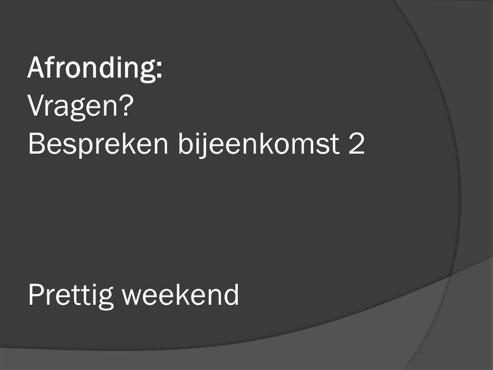 Afronding: Vragen Bespreken bijeenkomst 2 Prettig weekend