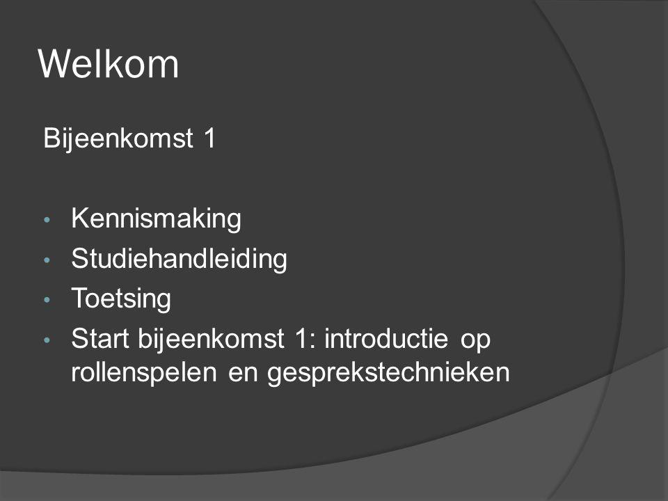 Welkom Bijeenkomst 1 Kennismaking Studiehandleiding Toetsing Start bijeenkomst 1: introductie op rollenspelen en gesprekstechnieken