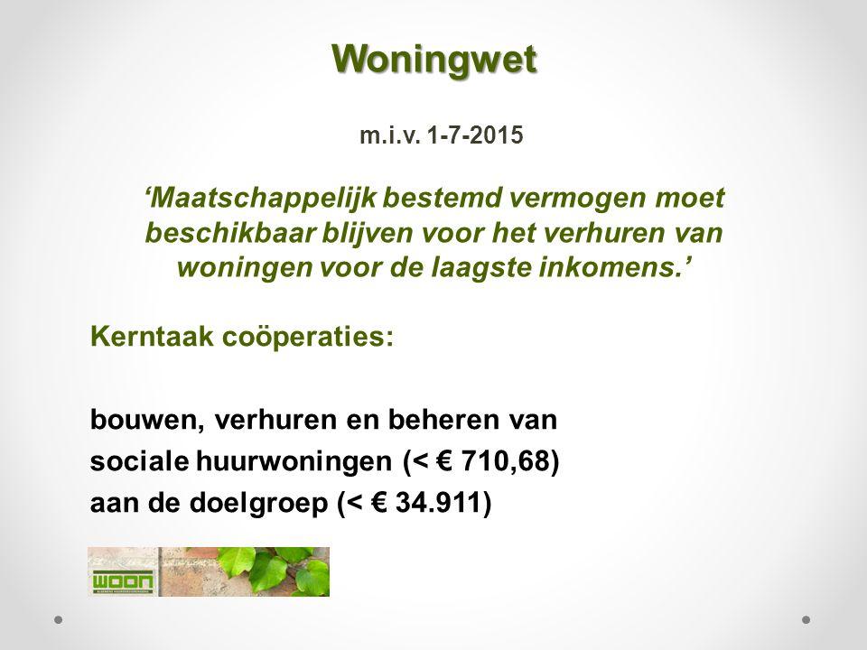 Woningwet Woningwet m.i.v. 1-7-2015 'Maatschappelijk bestemd vermogen moet beschikbaar blijven voor het verhuren van woningen voor de laagste inkomens