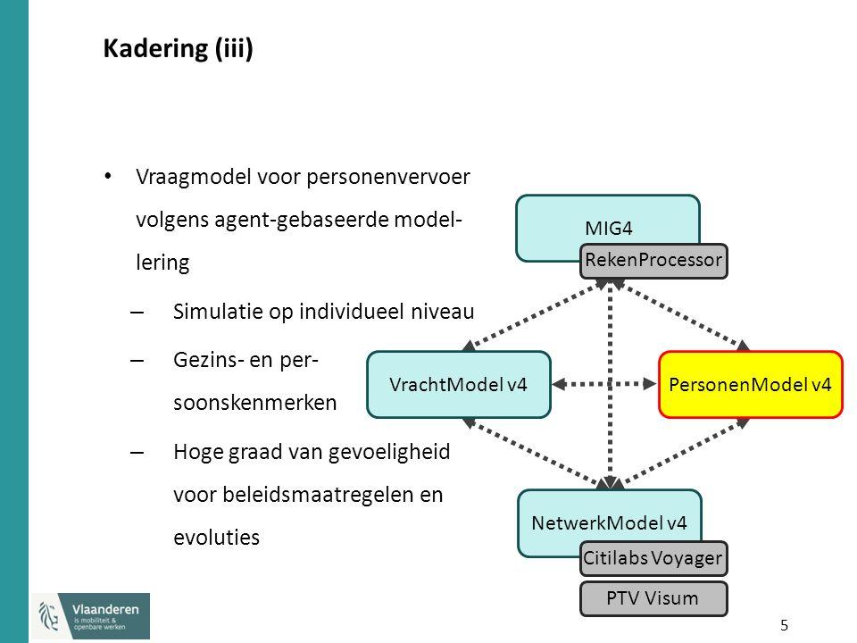 5 Kadering (iii) Vraagmodel voor personenvervoer volgens agent-gebaseerde model- lering – Simulatie op individueel niveau – Gezins- en per- soonskenmerken – Hoge graad van gevoeligheid voor beleidsmaatregelen en evoluties NetwerkModel v4PersonenModel v4MIG4VrachtModel v4 RekenProcessor Citilabs Voyager PTV Visum