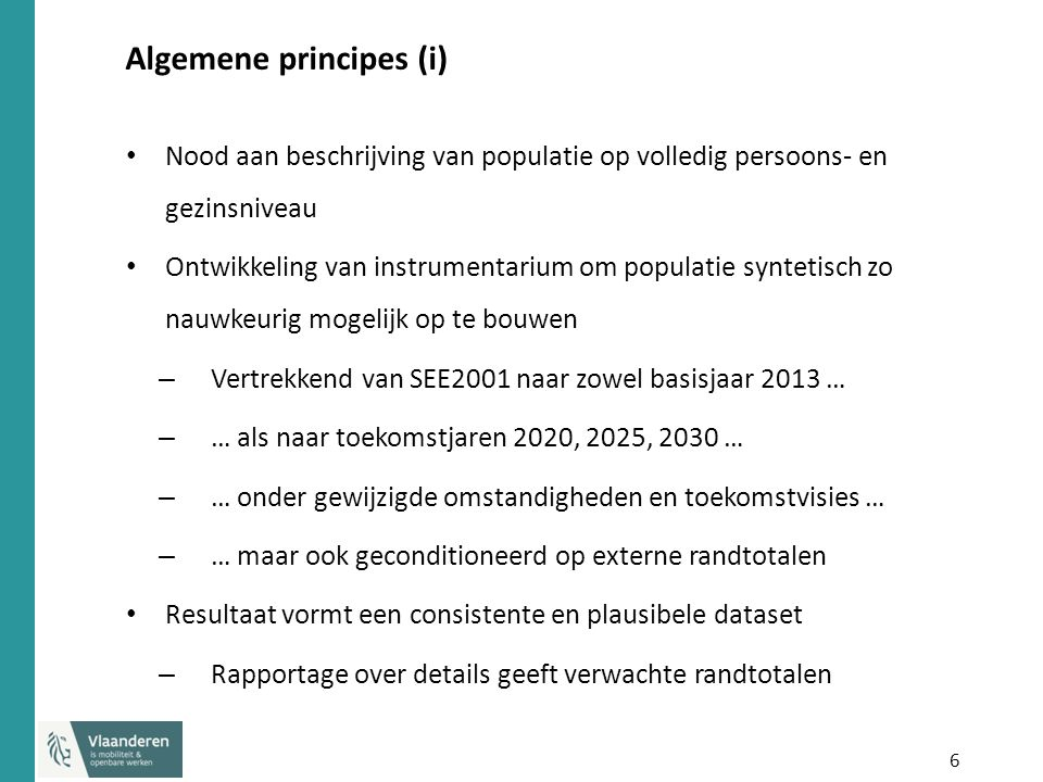 6 Algemene principes (i) Nood aan beschrijving van populatie op volledig persoons- en gezinsniveau Ontwikkeling van instrumentarium om populatie syntetisch zo nauwkeurig mogelijk op te bouwen – Vertrekkend van SEE2001 naar zowel basisjaar 2013 … – … als naar toekomstjaren 2020, 2025, 2030 … – … onder gewijzigde omstandigheden en toekomstvisies … – … maar ook geconditioneerd op externe randtotalen Resultaat vormt een consistente en plausibele dataset – Rapportage over details geeft verwachte randtotalen