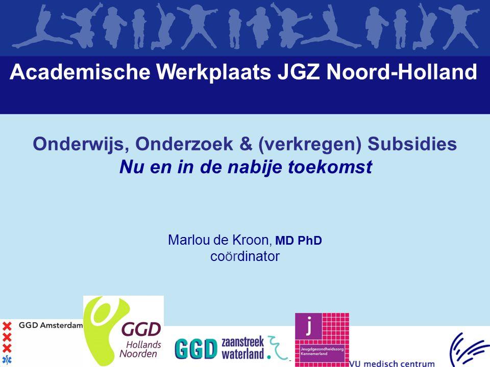 Academische Werkplaats JGZ Noord-Holland Onderwijs, Onderzoek & (verkregen) Subsidies Nu en in de nabije toekomst Marlou de Kroon, MD PhD coördinator