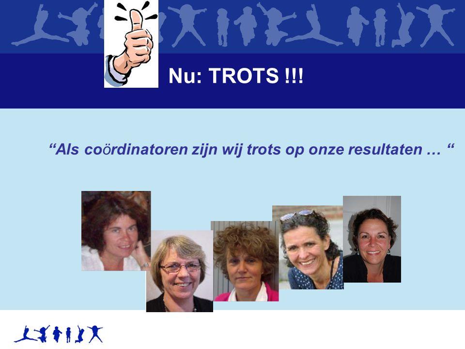 Nu: TROTS !!! Als coördinatoren zijn wij trots op onze resultaten …