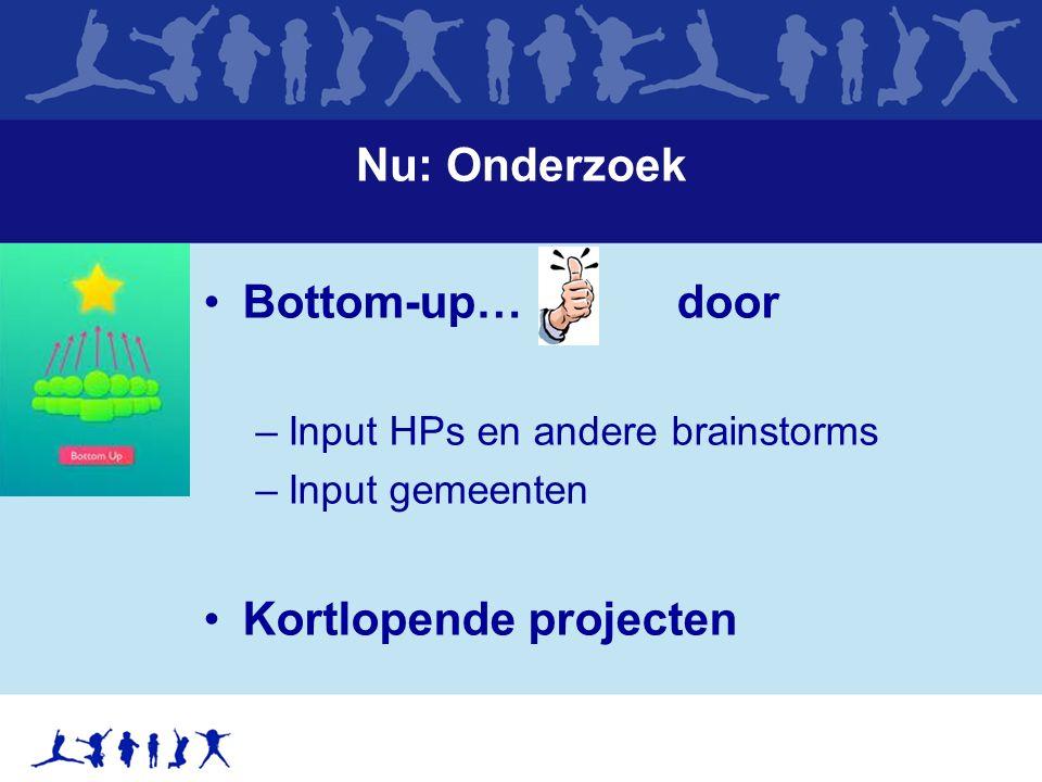 Nu: Onderzoek Bottom-up…, door –Input HPs en andere brainstorms –Input gemeenten Kortlopende projecten