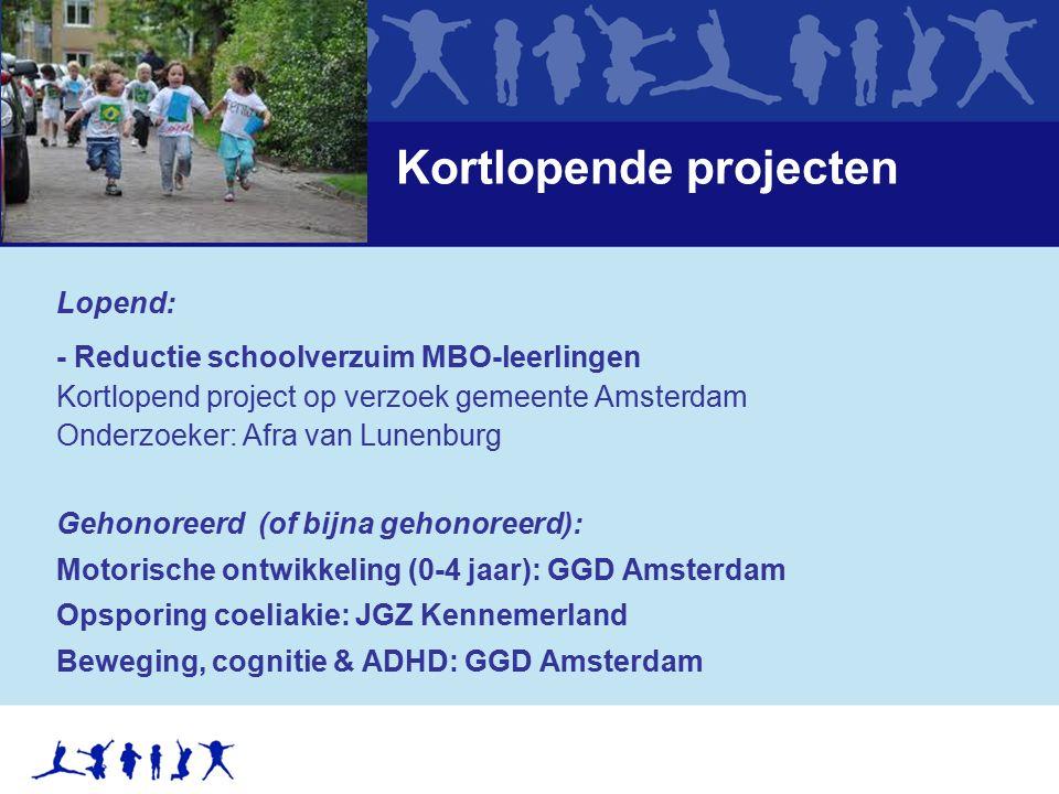 Kortlopende projecten Lopend: - Reductie schoolverzuim MBO-leerlingen Kortlopend project op verzoek gemeente Amsterdam Onderzoeker: Afra van Lunenburg Gehonoreerd (of bijna gehonoreerd): Motorische ontwikkeling (0-4 jaar): GGD Amsterdam Opsporing coeliakie: JGZ Kennemerland Beweging, cognitie & ADHD: GGD Amsterdam
