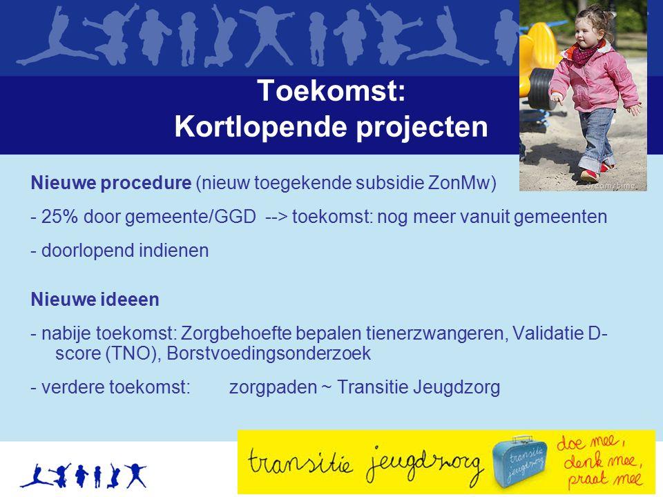 Toekomst: Kortlopende projecten Nieuwe procedure (nieuw toegekende subsidie ZonMw) - 25% door gemeente/GGD --> toekomst: nog meer vanuit gemeenten - d