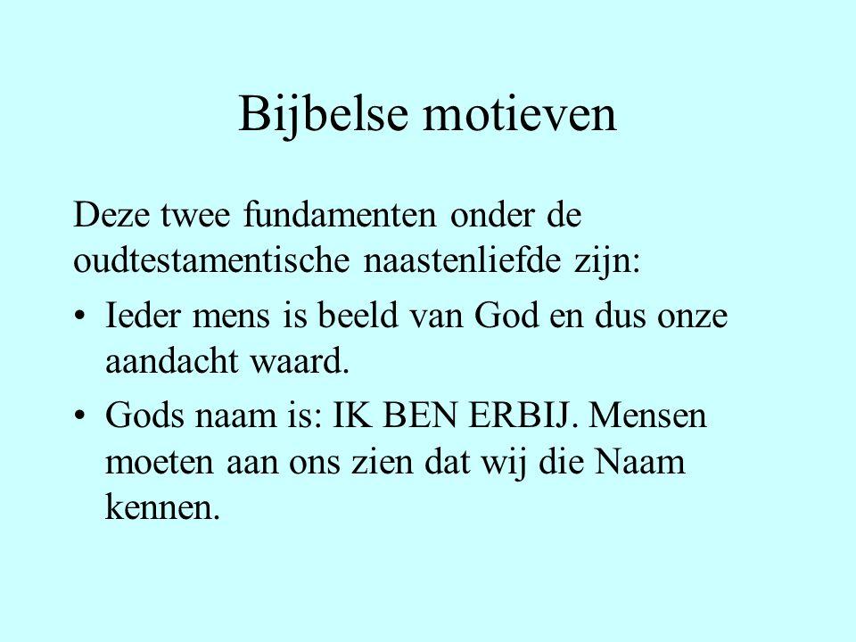 Bijbelse motieven Deze twee fundamenten onder de oudtestamentische naastenliefde zijn: Ieder mens is beeld van God en dus onze aandacht waard.
