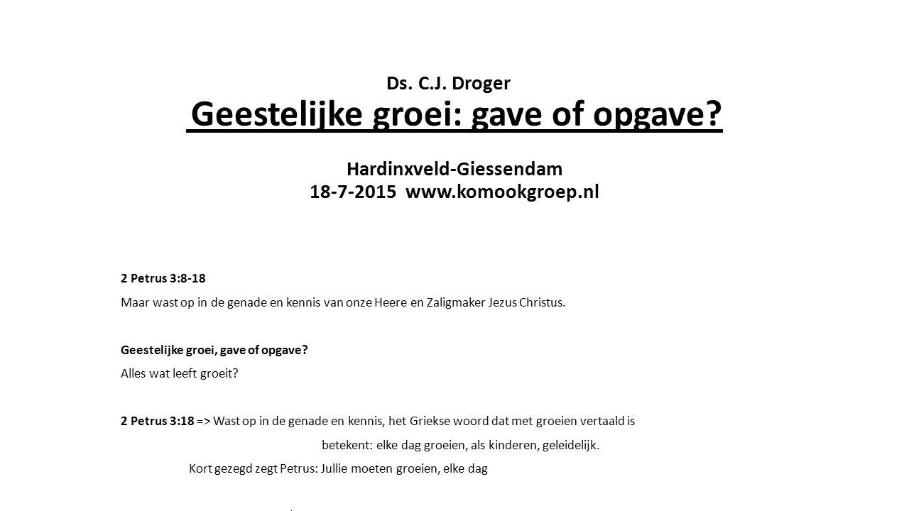 Ds. C.J. Droger Geestelijke groei: gave of opgave? Hardinxveld-Giessendam 18-7-2015 www.komookgroep.nl 2 Petrus 3:8-18 Maar wast op in de genade en ke